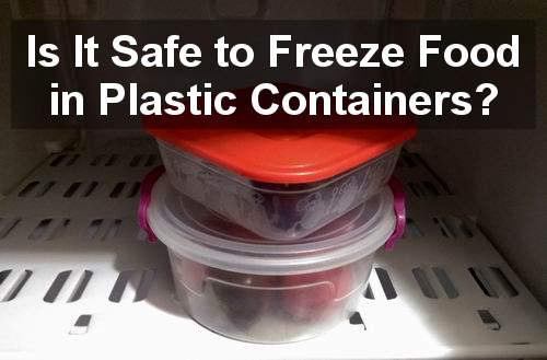 is it safe to freeze food in plastic containers